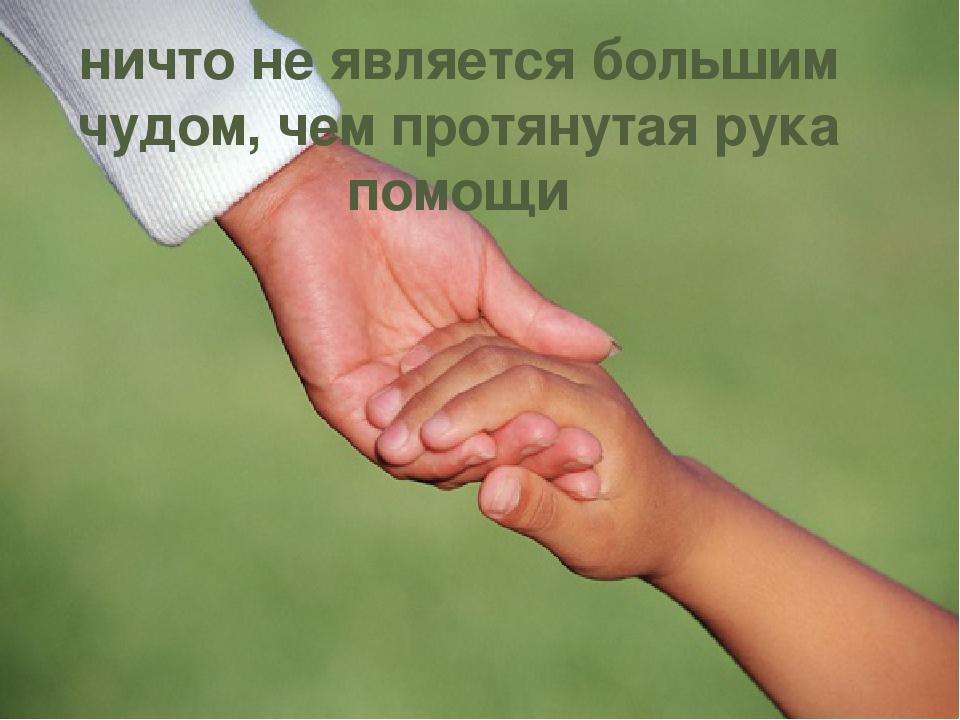 ничто не является большим чудом, чем протянутая рука помощи