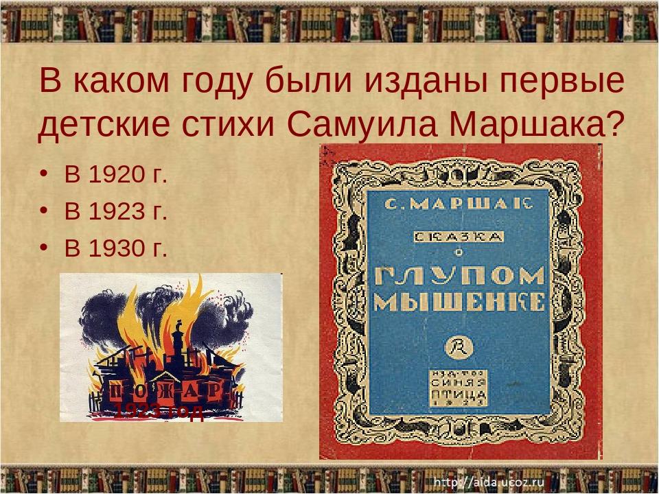 В каком году были изданы первые детские стихи Самуила Маршака? В 1920 г. В 19...