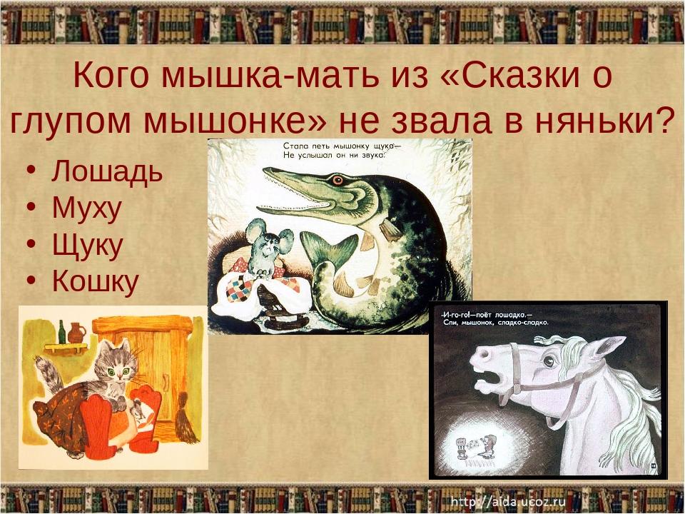 Кого мышка-мать из «Сказки о глупом мышонке» не звала в няньки? Лошадь Муху Щ...