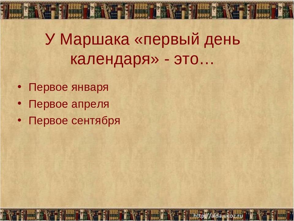 У Маршака «первый день календаря» - это… Первое января Первое апреля Первое с...