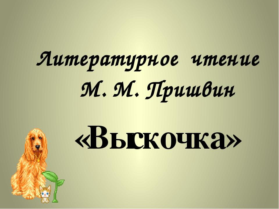 М. М. Пришвин Литературное чтение «Выскочка»