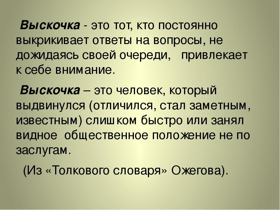 Выскочка - это тот, кто постоянно выкрикивает ответы на вопросы, не дожидаяс...