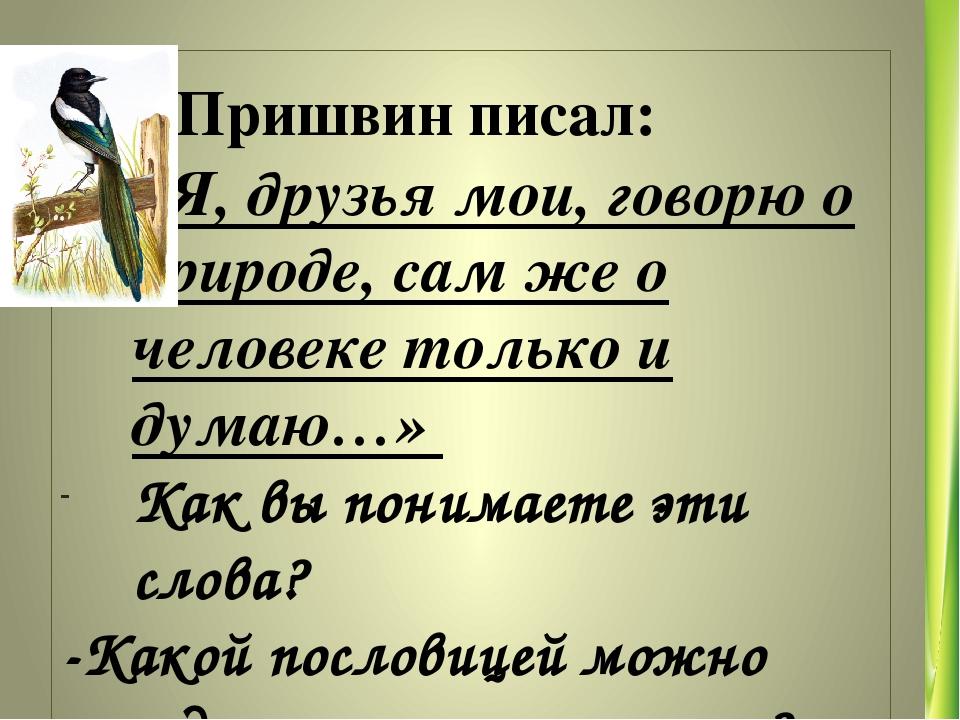 М. Пришвин писал: «Я, друзья мои, говорю о природе, сам же о человеке только...