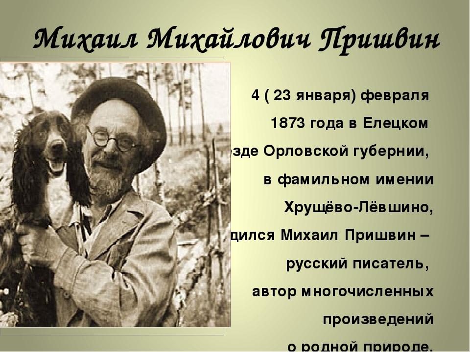 Михаил Михайлович Пришвин 4 ( 23 января) февраля 1873 года в Елецком уезде Ор...
