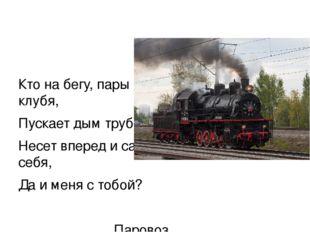 Кто на бегу, пары клубя, Пускает дым трубой, Несет вперед и сам себя, Да и м