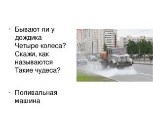 Бывают ли у дождика Четыре колеса? Скажи, как называются Такие чудеса? Полив