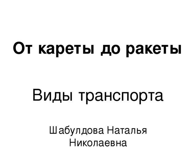 От кареты до ракеты Виды транспорта Шабулдова Наталья Николаевна