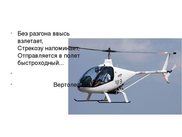 Без разгона ввысь взлетает, Стрекозу напоминает, Отправляется в полет быстро...