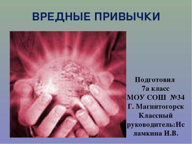 ВРЕДНЫЕ ПРИВЫЧКИ Подготовил 7а класс МОУ СОШ №34 Г. Магнитогорск Классный рук...