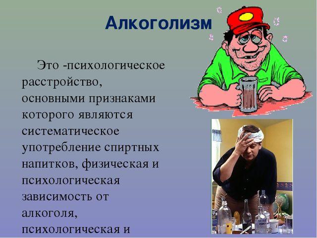 Алкоголизм Это -психологическое расстройство, основными признаками которого я...