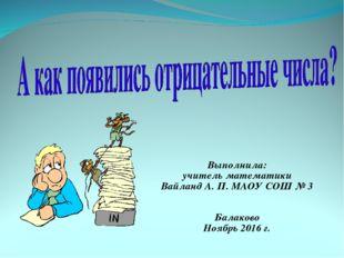 Выполнила: учитель математики Вайланд А. П. МАОУ СОШ № 3 Балаково Ноябрь 2016