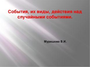 События, их виды, действия над случайными событиями. Мурашова В.И.