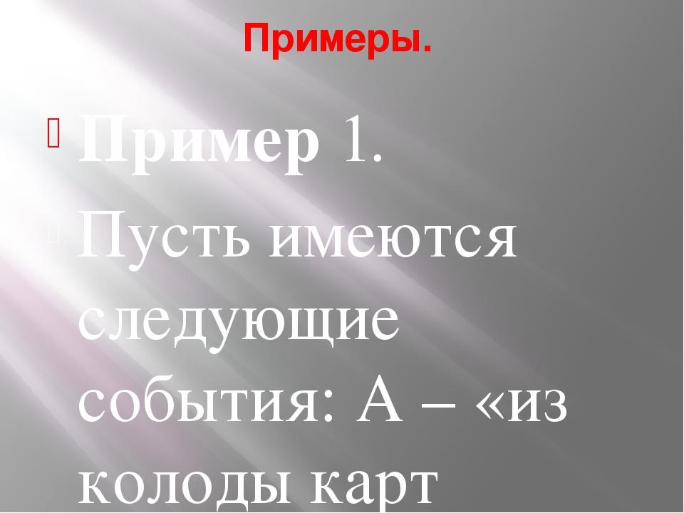 Примеры. Пример 1. Пусть имеются следующие события: А – «из колоды карт вынут...