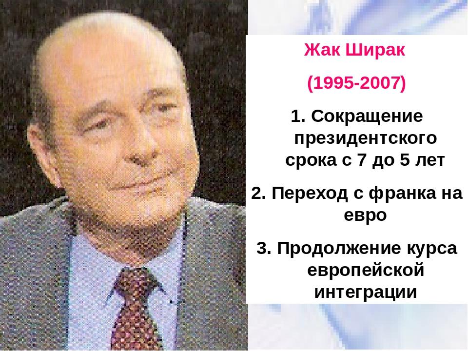 Жак Ширак (1995-2007) 1. Сокращение президентского срока с 7 до 5 лет 2. Пере...