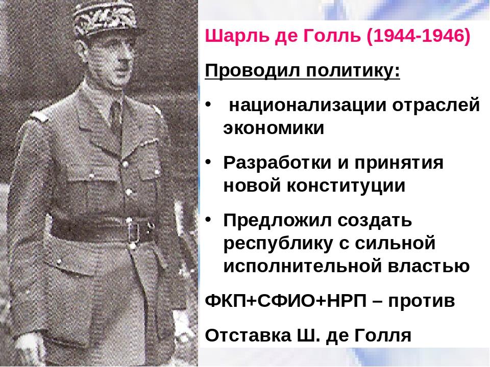 Шарль де Голль (1944-1946) Проводил политику: национализации отраслей экономи...