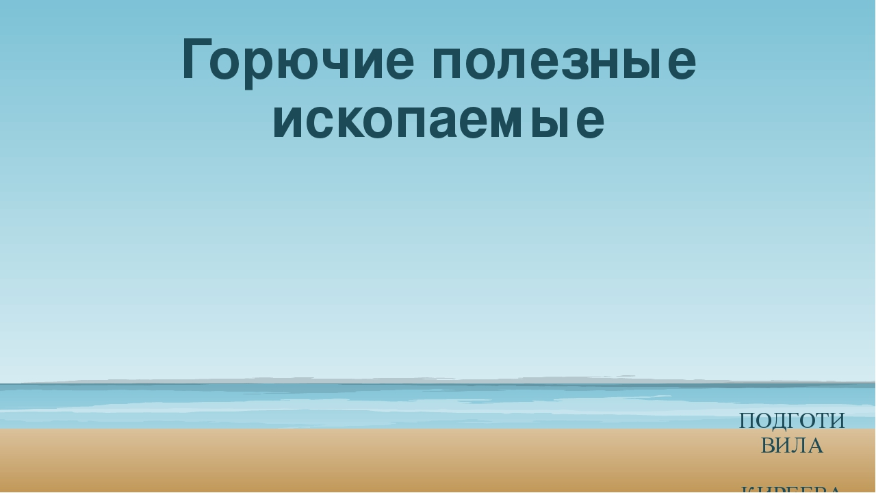 Горючие полезные ископаемые ПОДГОТИВИЛА КИРЕЕВА ВИКТОРИЯ 4 «А» МБОУ СОШ№11 20...