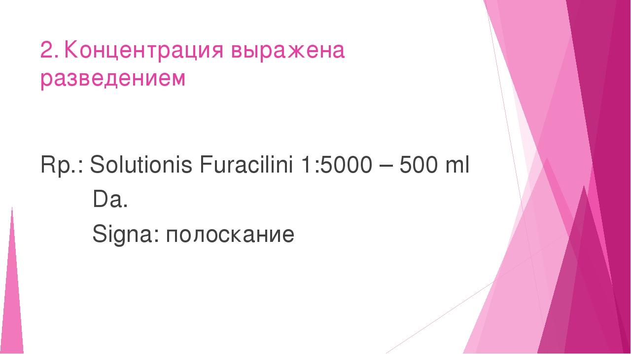 2.Концентрация выражена разведением Rp.: Solutionis Furacilini 1:5000 – 500...