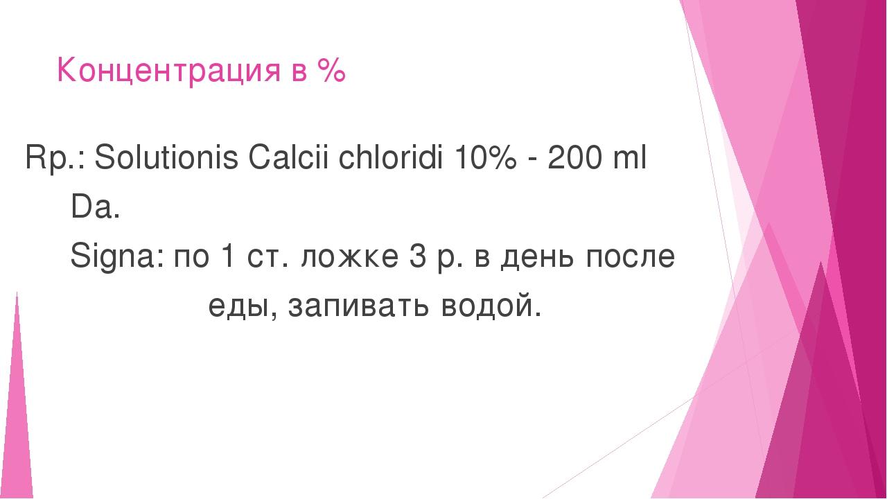 Концентрация в % Rp.: Solutionis Calcii chloridi 10% - 200 ml Da. Signa: по 1...
