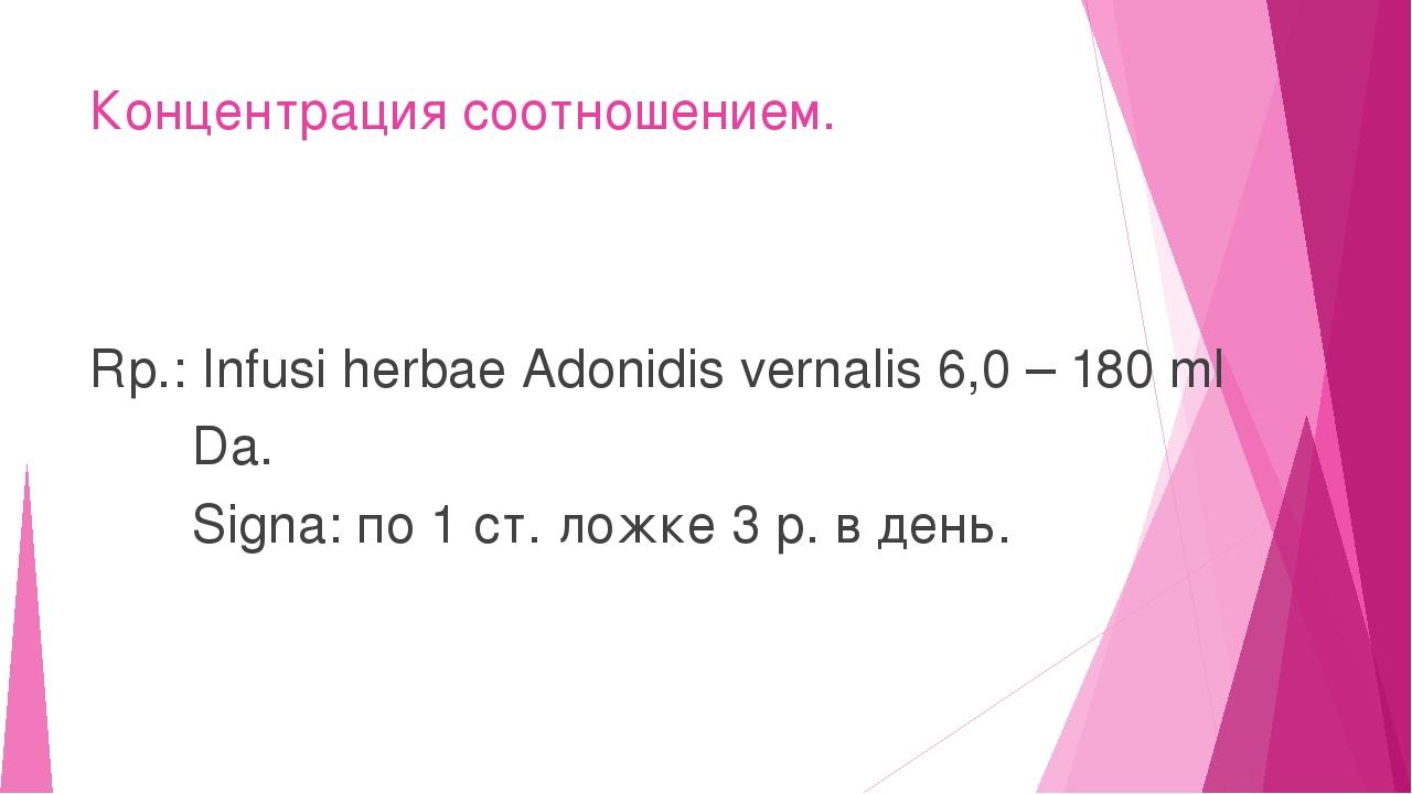 Концентрация соотношением. Rp.: Infusi herbae Adonidis vernalis 6,0 – 180 ml...