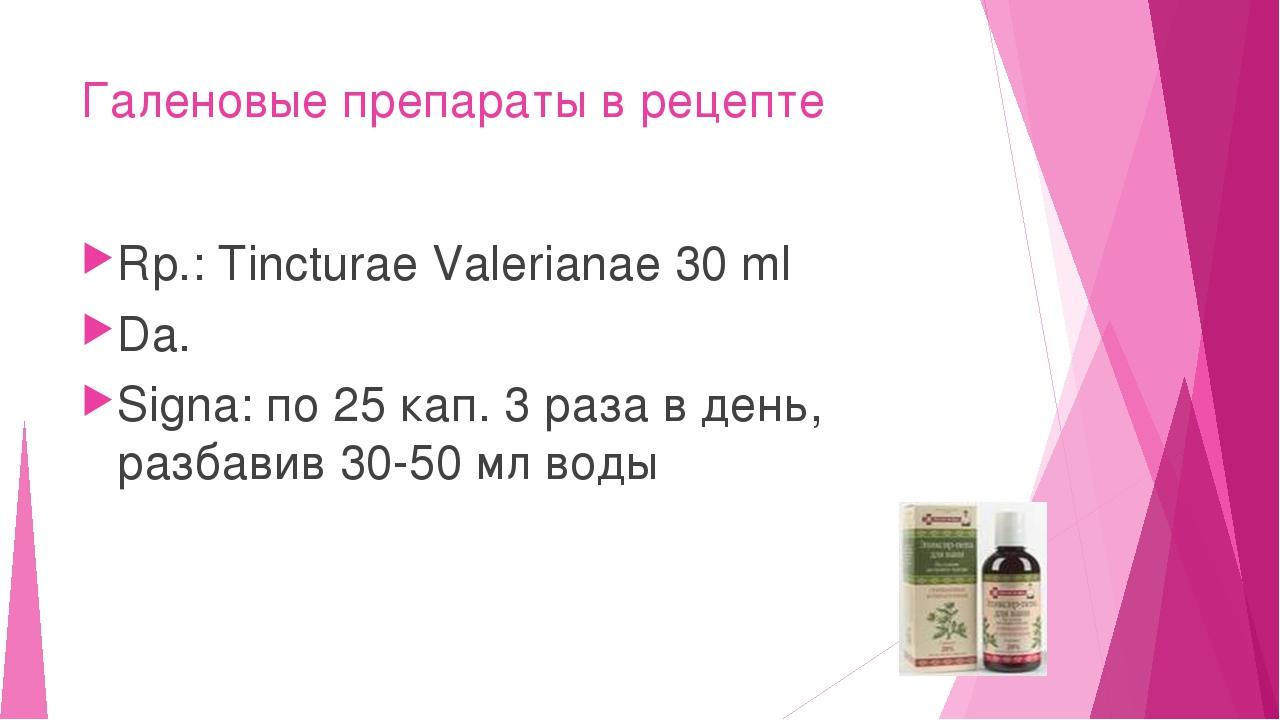 Галеновые препараты в рецепте Rp.: Tincturae Valerianae 30 ml Da. Signa: по 2...
