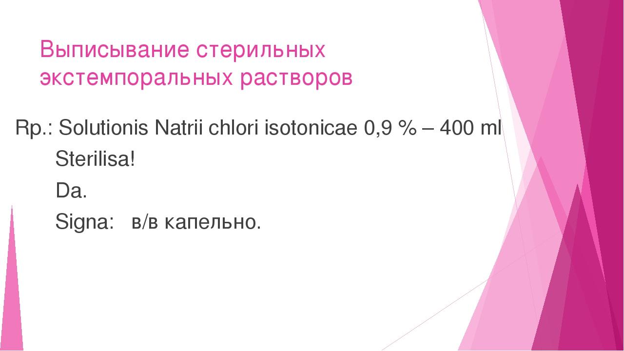 Выписывание стерильных экстемпоральных растворов Rp.: Solutionis Natrii chlor...