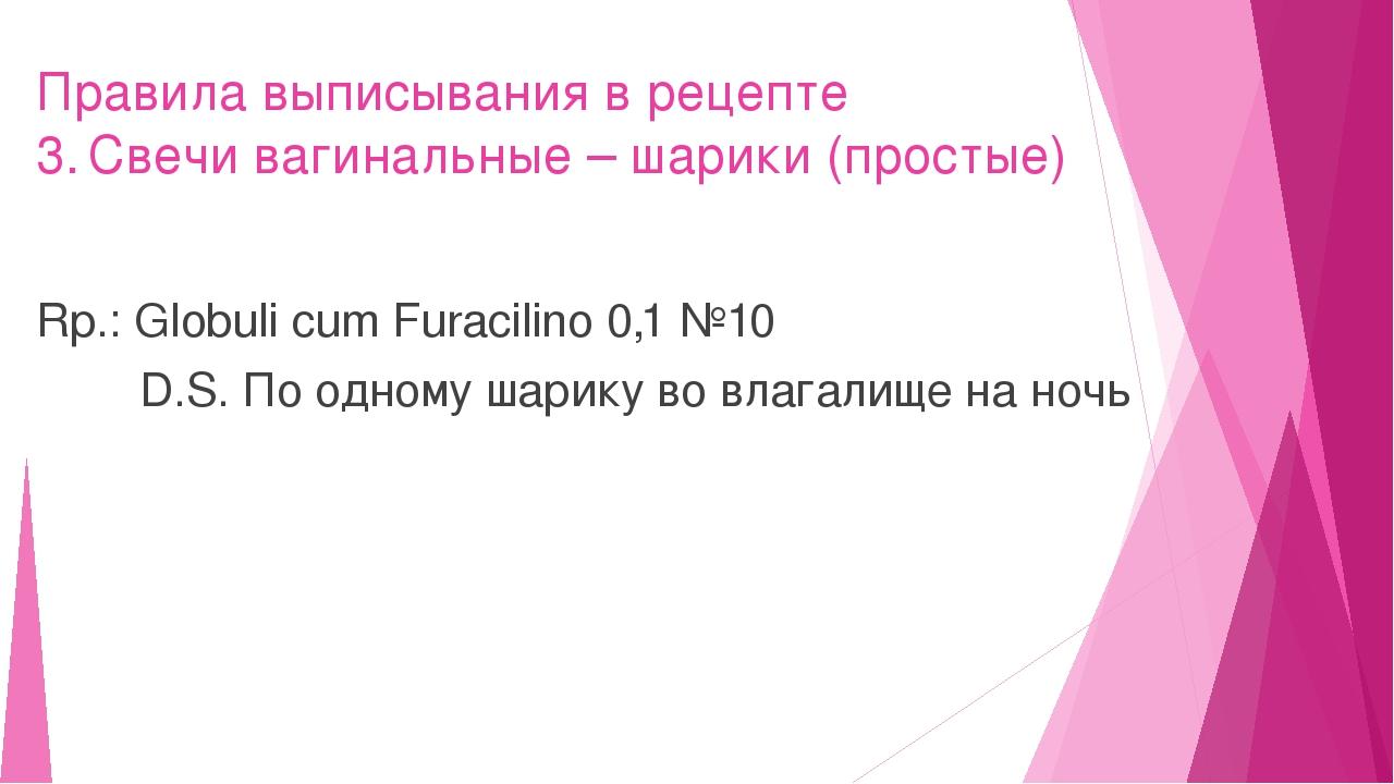 Правила выписывания в рецепте 3.Свечи вагинальные – шарики (простые) Rp.: Gl...