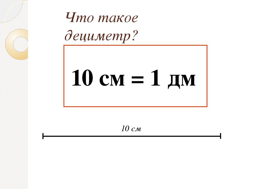 Что такое дециметр? 10 см = 1 дм 10 см