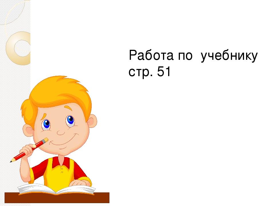 Работа по учебнику стр. 51
