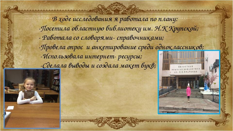В ходе исследования я работала по плану: -Посетила областную библиотеку им. Н...