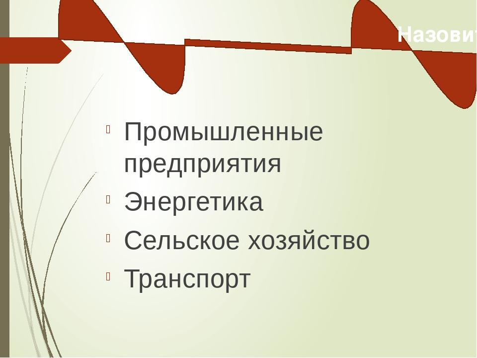 Промышленные предприятия Энергетика Сельское хозяйство Транспорт Назовите ос...