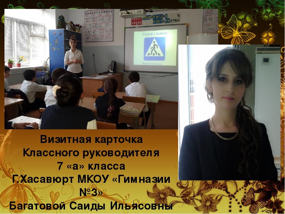 Визитная карточка Классного руководителя 7 «а» класса Г.Хасавюрт МКОУ «Гимназ...