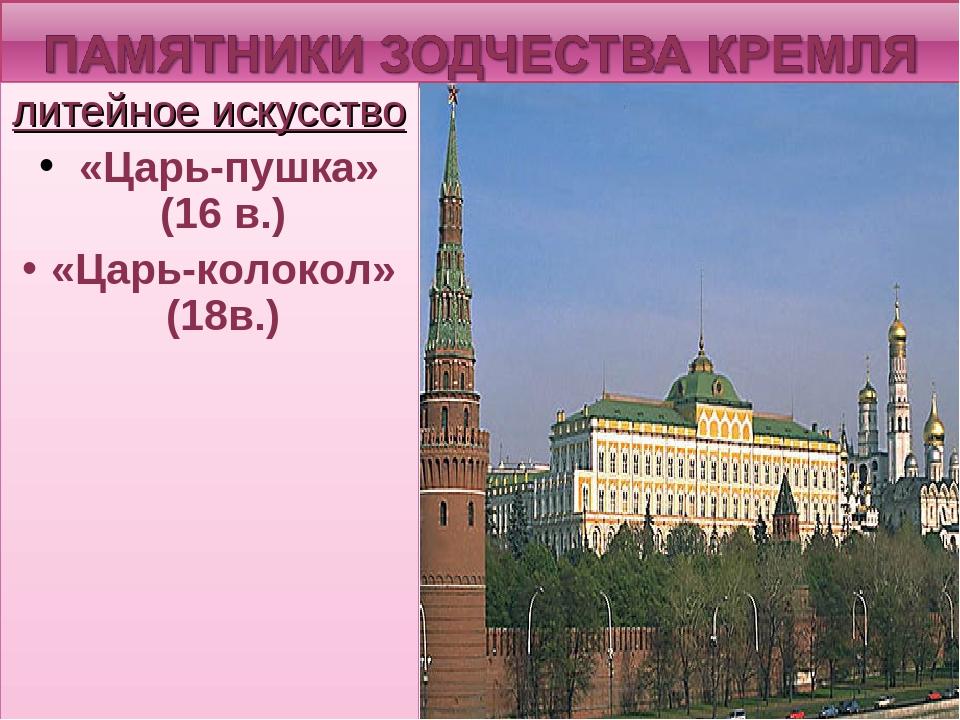 литейное искусство «Царь-пушка» (16 в.) «Царь-колокол» (18в.)