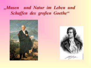 """""""Musen und Natur im Leben und Schaffen des großen Goethe"""""""