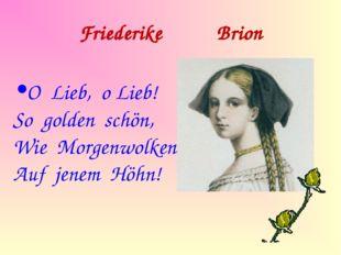 Friederike Brion O Lieb, o Lieb! So golden schön, Wie Morgenwolken Auf jenem