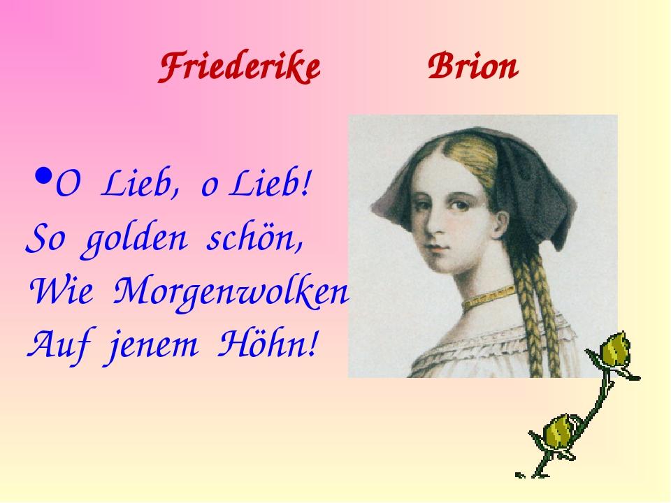 Friederike Brion O Lieb, o Lieb! So golden schön, Wie Morgenwolken Auf jenem...