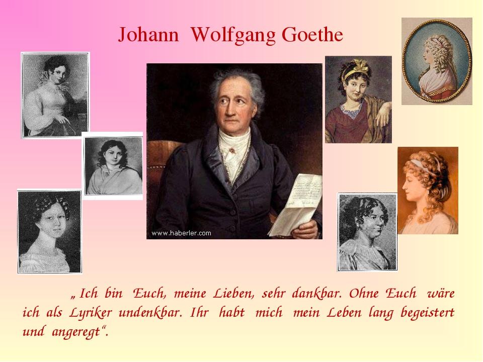 """Johann Wolfgang Goethe """" Ich bin Euch, meine Lieben, sehr dankbar. Ohne Euch..."""