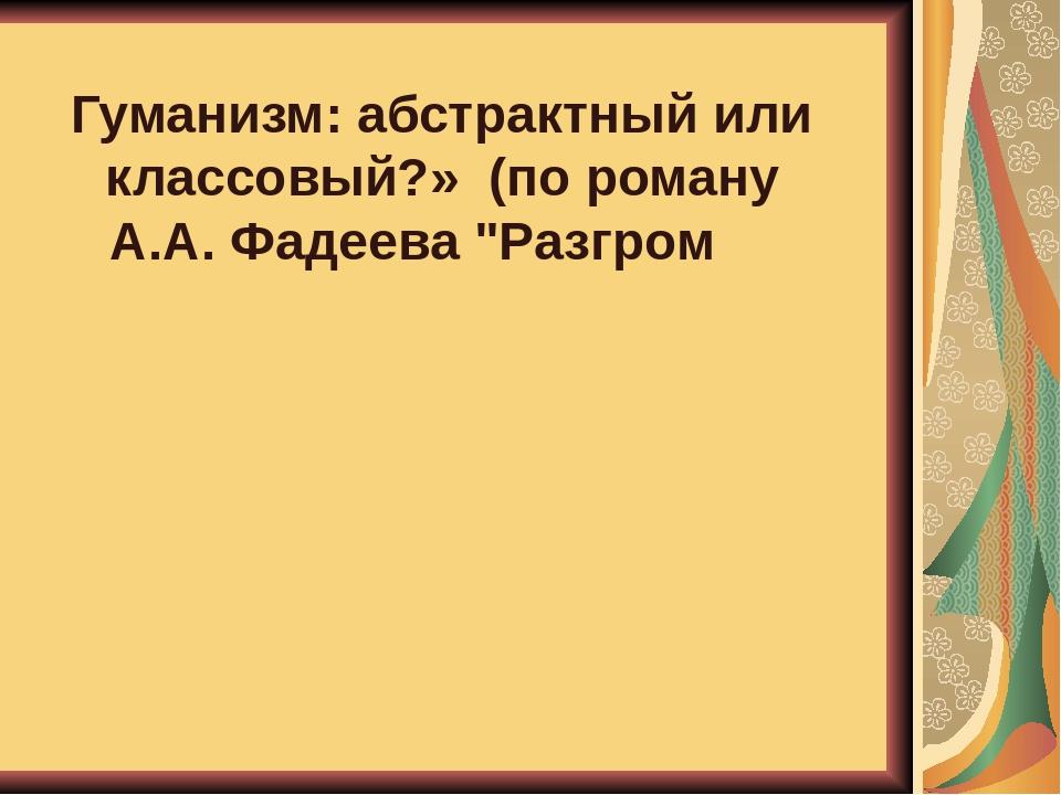 """Гуманизм: абстрактный или классовый?» (по роману А.А. Фадеева """"Разгром"""")"""