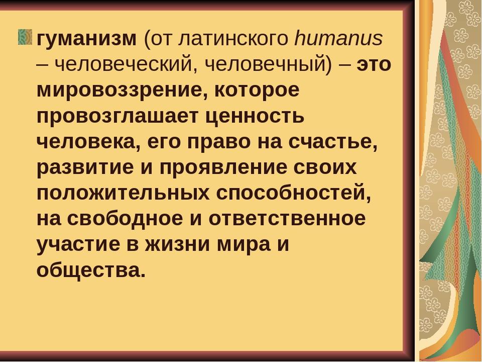 гуманизм (от латинского humanus – человеческий, человечный) – это мировоззрен...