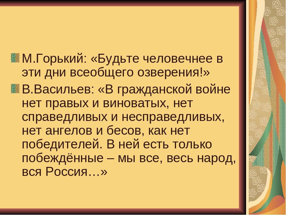 М.Горький: «Будьте человечнее в эти дни всеобщего озверения!» В.Васильев: «В...