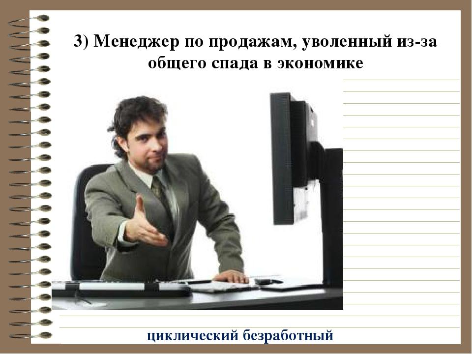 3) Менеджер по продажам, уволенный из-за общего спада в экономике циклический...