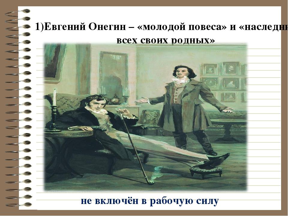 1)Евгений Онегин – «молодой повеса» и «наследник всех своих родных» не включё...