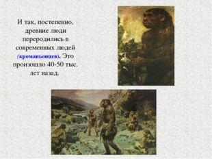 И так, постепенно, древние люди переродились в современных людей (кроманьонце