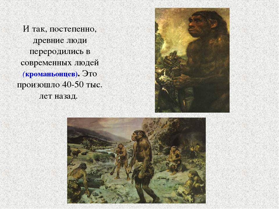 И так, постепенно, древние люди переродились в современных людей (кроманьонце...