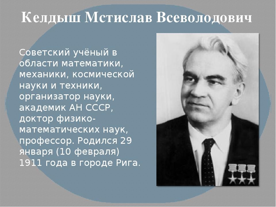 Келдыш Мстислав Всеволодович Советский учёный в области математики, механики,...