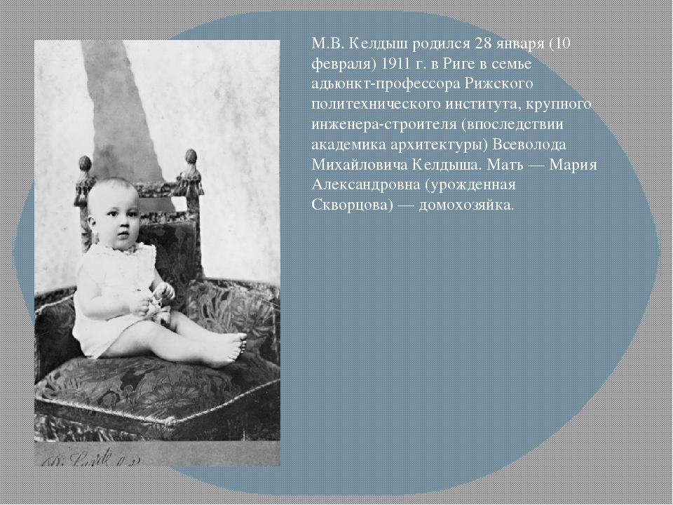 М.В. Келдыш родился 28 января (10 февраля) 1911 г. в Риге в семье адьюнкт-про...