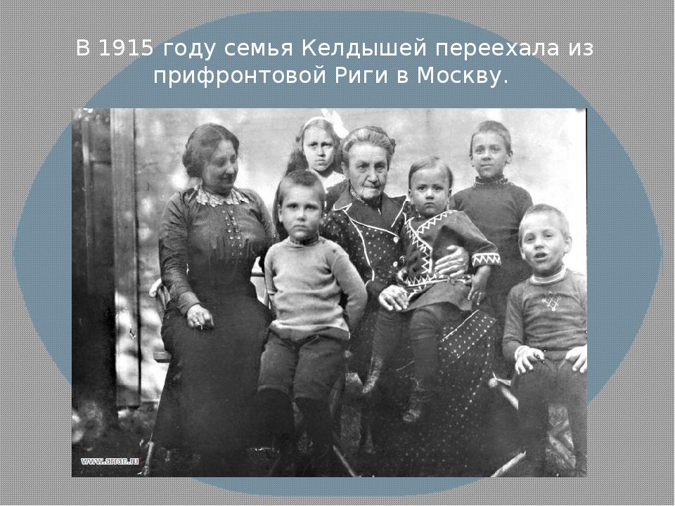 В 1915 году семья Келдышей переехала из прифронтовой Риги в Москву.