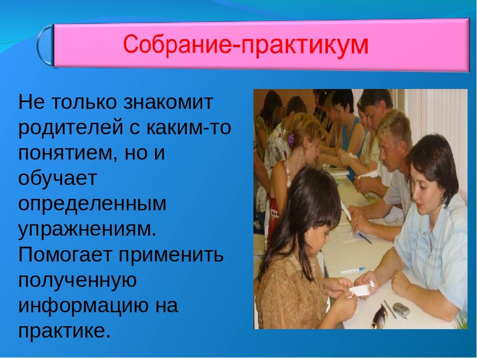 Не только знакомит родителей с каким-то понятием, но и обучает определенным у...