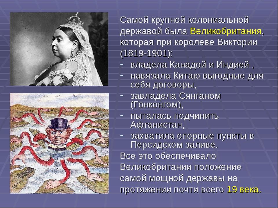 Самой крупной колониальной державой была Великобритания, которая при королеве...