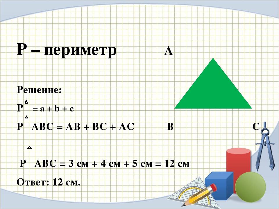 Р – периметр А Решение: Р = а + b + c P ABC = АВ + ВС + АС В С Р АВС = 3 см...