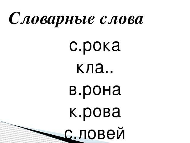 с.рока кла.. в.рона к.рова с.ловей Словарные слова